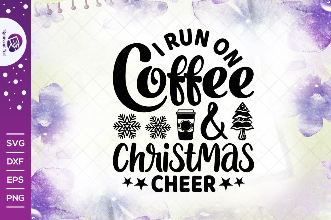 I Run On Coffee And Christmas Cheer Svg Cut File Christmas Svg Coffee Cup Svg T Shirt Design Crella
