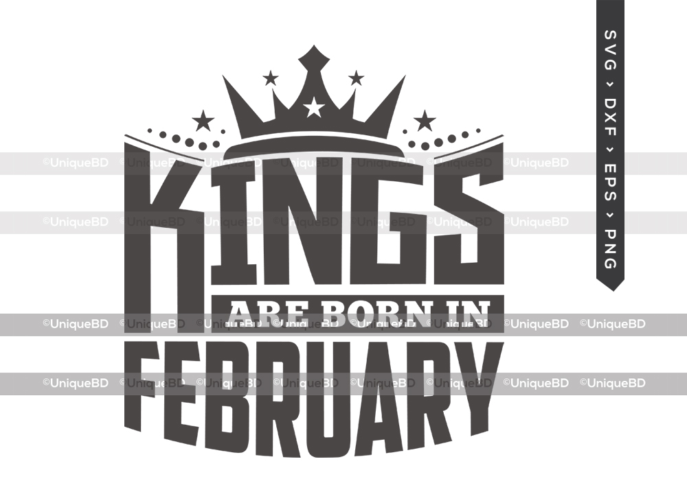 Kings Are Born In February SVG | Kings are Born Svg | Birthday King Svg | Birthday Shirt - TG 01608 Kings Are Born In February -